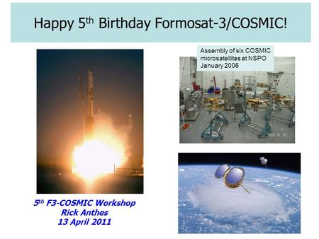 Happy 5 th Birthday Formosat-3/COSMIC! 5 th F3-COSMIC Workshop Rick Anthes 13 April 2011 Assembly of six COSMIC microsatellites at NSPO January 2006.