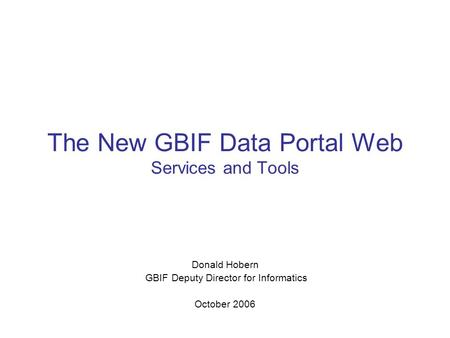 The New GBIF Data Portal Web Services and Tools Donald Hobern GBIF Deputy Director for Informatics October 2006.