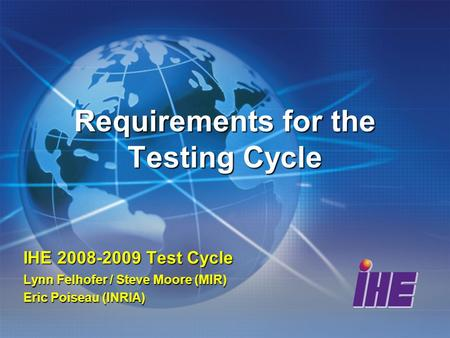 Requirements for the Testing Cycle IHE 2008-2009 Test Cycle Lynn Felhofer / Steve Moore (MIR) Eric Poiseau (INRIA)