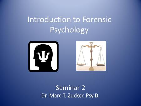 Introduction to Forensic Psychology Seminar 2 Dr. Marc T. Zucker, Psy.D.