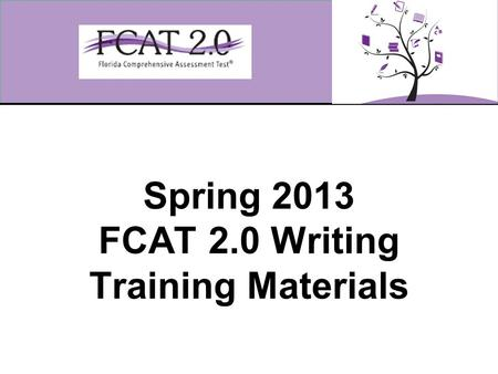 Spring 2013 FCAT 2.0 Writing Training Materials. 2 Overview These training materials are designed to highlight important information regarding test administration.