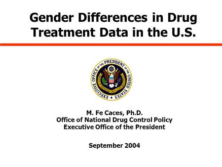 M. Fe Caces, Ph.D. Office of National Drug Control Policy Executive Office of the President September 2004 Gender Differences in Drug Treatment Data in.