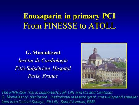Enoxaparin in primary PCI From FINESSE to ATOLL G. Montalescot Institut de Cardiologie Pitié-Salpêtrière Hospital Paris, France The FINESSE Trial is supported.