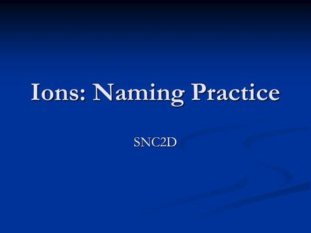 Ions: Naming Practice SNC2D. F-F-F-F- F - Fluoride.