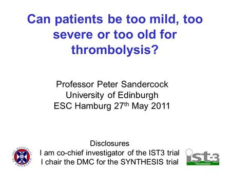 Can patients be too mild, too severe or too old for thrombolysis? Professor Peter Sandercock University of Edinburgh ESC Hamburg 27 th May 2011 Disclosures.