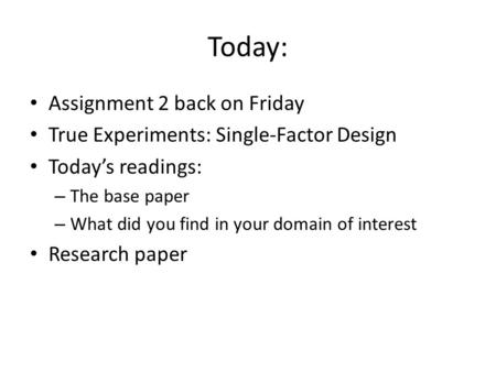 Today: Assignment 2 back on Friday True Experiments: Single-Factor Design Today's readings: – The base paper – What did you find in your domain of interest.
