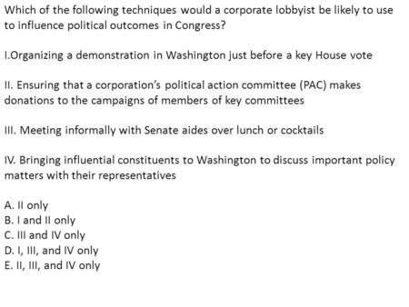Which of the following techniques would a corporate lobbyist be likely to use to influence political outcomes in Congress? I.Organizing a demonstration.
