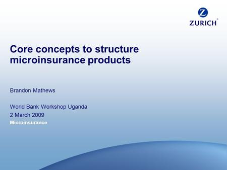 Microinsurance Core concepts to structure microinsurance products Brandon Mathews World Bank Workshop Uganda 2 March 2009.