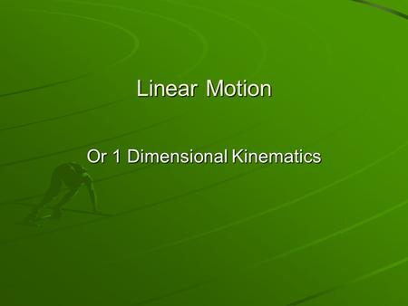 Linear Motion Or 1 Dimensional Kinematics. 9/21  Pick Up Notes, Motion WS I, Formula Chart & Warm Ups. Get a calculator  Tests should be graded by Wednesday.