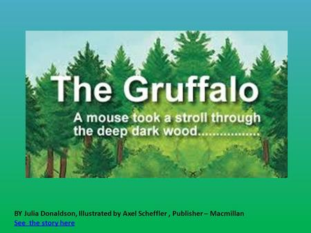BY Julia Donaldson, Illustrated by Axel Scheffler , Publisher – Macmillan See the story here.