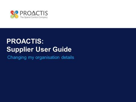 PROACTIS: Supplier User Guide Changing my organisation details.
