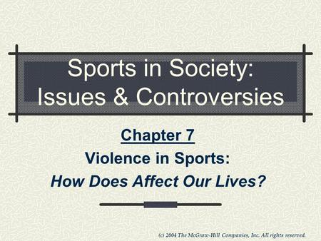 (c) 2004 The McGraw-Hill Companies, Inc. All rights reserved. Sports in Society: Issues & Controversies Chapter 7 Violence in Sports: How Does Affect Our.