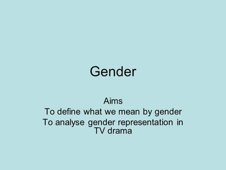 Gender Aims To define what we mean by gender
