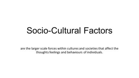 Socio-Cultural Factors are the larger scale forces within cultures and societies that affect the thoughts feelings and behaviours of individuals.