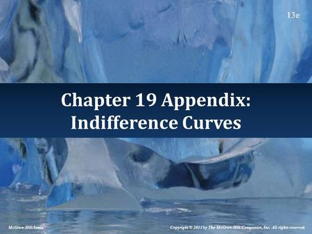 Chapter 19 Appendix: Indifference Curves McGraw-Hill/Irwin Copyright © 2013 by The McGraw-Hill Companies, Inc. All rights reserved. 13e.