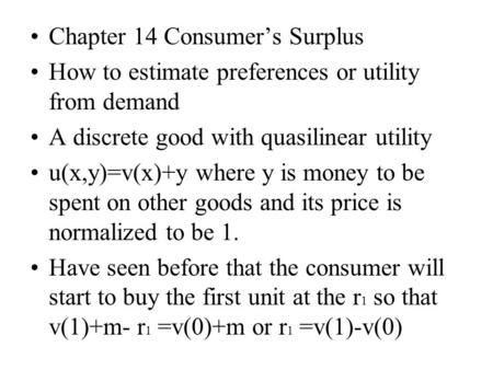 Chapter 14 Consumer's Surplus How to estimate preferences or utility from demand A discrete good with quasilinear utility u(x,y)=v(x)+y where y is money.
