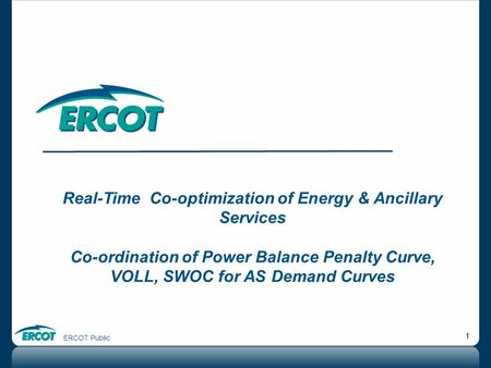 ERCOT Public 1 Real-Time Co-optimization of Energy & Ancillary Services Co-ordination of Power Balance Penalty Curve, VOLL, SWOC for AS Demand Curves.