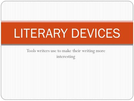 Tools writers use to make their writing more interesting LITERARY DEVICES.