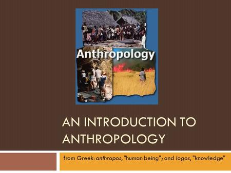 AN INTRODUCTION TO ANTHROPOLOGY from Greek: anthropos, human being; and logos, knowledge
