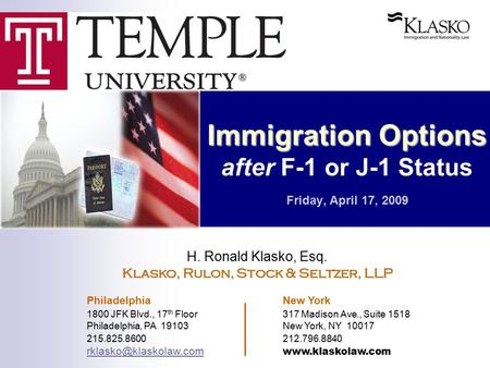 Immigration Options Immigration Options after F-1 or J-1 Status Friday, April 17, 2009 H. Ronald Klasko, Esq. Klasko, Rulon, Stock & Seltzer, LLP Philadelphia.