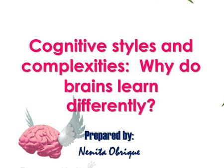 Prepared by: Nenita Obrique Cognitive styles and complexities: Why do brains learn differently?