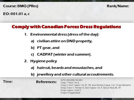 Comply with Canadian Forces Dress Regulations Course: BMQ (PRes) EO: 001.01 a, c Rank/Name: Time: A-PD-265-000/AG-001 Chap 1 Para 1 to 6, Chap 2, Sect.