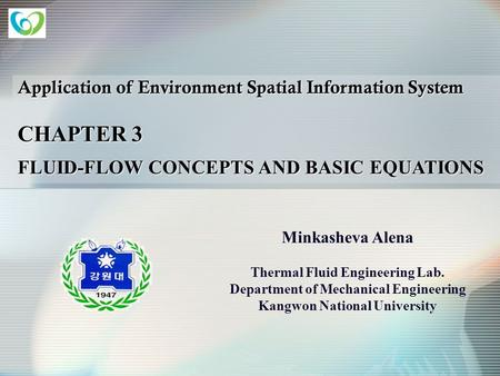 Application of Environment Spatial Information System CHAPTER 3 FLUID-FLOW CONCEPTS AND BASIC EQUATIONS Minkasheva Alena Thermal Fluid Engineering Lab.