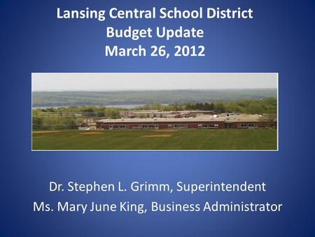 Lansing Central School District Budget Update March 26, 2012 Dr. Stephen L. Grimm, Superintendent Ms. Mary June King, Business Administrator.