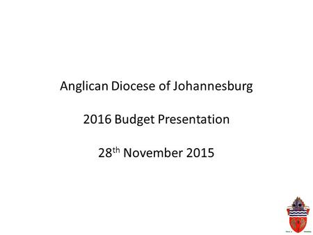 Anglican Diocese of Johannesburg 2016 Budget Presentation 28 th November 2015.