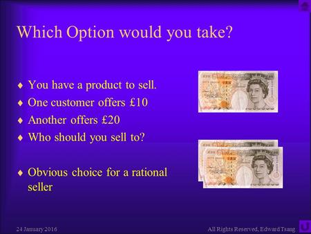 24 January 2016All Rights Reserved, Edward Tsang Which Option would you take?  You have a product to sell.  One customer offers £10  Another offers.