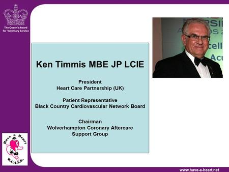 Ken Timmis MBE JP LCIE President Heart Care Partnership (UK) Patient Representative Black Country Cardiovascular Network Board Chairman Wolverhampton Coronary.