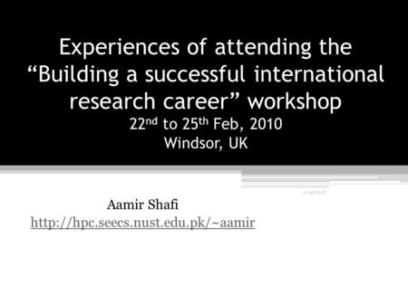 "Experiences of attending the ""Building a successful international research career"" workshop 22 nd to 25 th Feb, 2010 Windsor, UK Aamir Shafi"