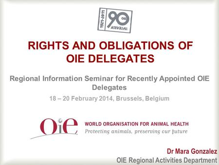 1 RIGHTS AND OBLIGATIONS OF OIE DELEGATES Regional Information Seminar for Recently Appointed OIE Delegates 18 – 20 February 2014, Brussels, Belgium Dr.