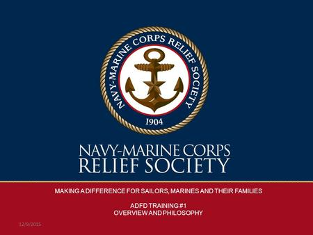 MAKING A DIFFERENCE FOR SAILORS, MARINES AND THEIR FAMILIES ADFD TRAINING #1 OVERVIEW AND PHILOSOPHY 12/9/2015.