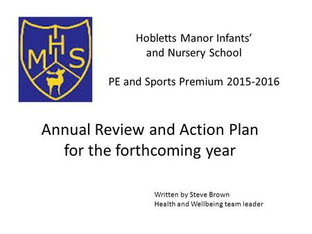Hobletts Manor Infants' and Nursery School PE and Sports Premium 2015-2016 Written by Steve Brown Health and Wellbeing team leader Annual Review and Action.