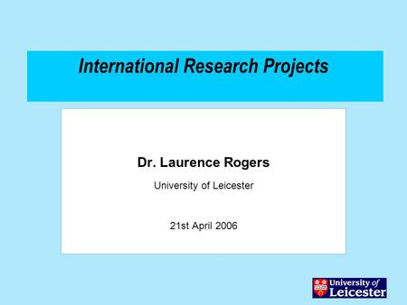International Research Projects Dr. Laurence Rogers University of Leicester 21st April 2006.