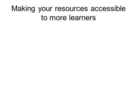 Making your resources accessible to more learners.