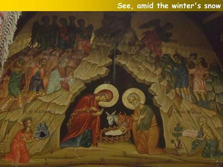 See, amid the winter's snow. See! In yonder manger low Born for us on earth below, See, the tender Lamb appears, Promised from eternal years: See! In.