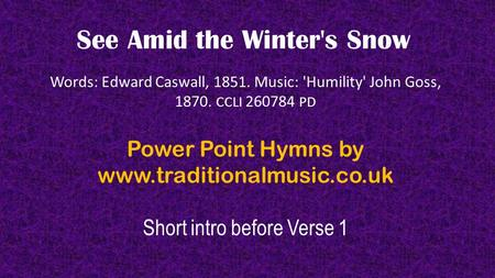 See Amid the Winter's Snow Words: Edward Caswall, 1851. Music: 'Humility' John Goss, 1870. CCLI 260784 PD Power Point Hymns by www.traditionalmusic.co.uk.