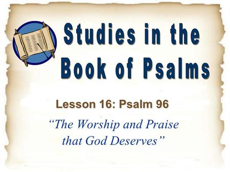 """ ""The Worship and Praise that God Deserves"" Lesson 16: Psalm 96."
