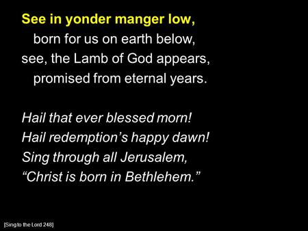 See in yonder manger low, born for us on earth below, see, the Lamb of God appears, promised from eternal years. Hail that ever blessed morn! Hail redemption's.