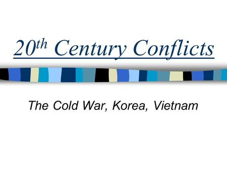 20 th Century Conflicts The Cold War, Korea, Vietnam.
