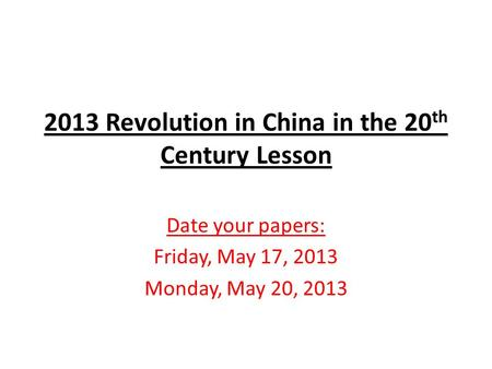2013 Revolution in China in the 20 th Century Lesson Date your papers: Friday, May 17, 2013 Monday, May 20, 2013.