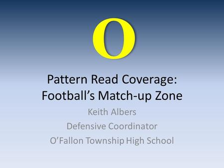 Pattern Read Coverage: Football's Match-up Zone Keith Albers Defensive Coordinator O'Fallon Township High School O.