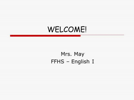 WELCOME! Mrs. May FFHS – English I. HEART Philosophy  H – Honesty  E – Empathy  A – Action  R – Respect  T - Trust.