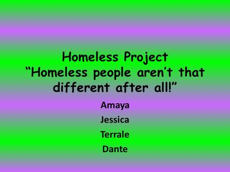 "Homeless Project ""Homeless people aren't that different after all!"" Amaya Jessica Terrale Dante."