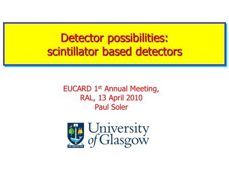 Detector possibilities: scintillator based detectors EUCARD 1 st Annual Meeting, RAL, 13 April 2010 Paul Soler.
