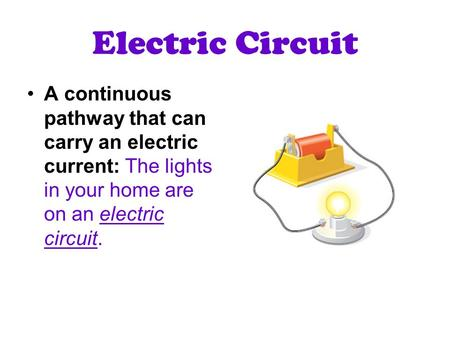 Electric Circuit A continuous pathway that can carry an electric current: The lights in your home are on an electric circuit.