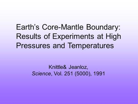 Earth's Core-Mantle Boundary: Results of Experiments at High Pressures and Temperatures Knittle& Jeanloz, Science, Vol. 251 (5000), 1991.
