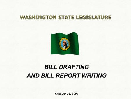 WASHINGTON STATE LEGISLATURE BILL DRAFTING AND BILL REPORT WRITING October 29, 2004.